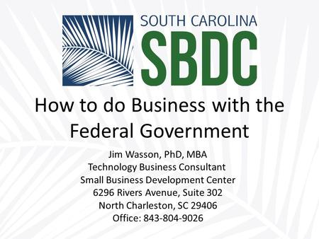 How to do Business with the Federal Government Jim Wasson, PhD, MBA Technology Business Consultant Small Business Development Center 6296 Rivers Avenue,