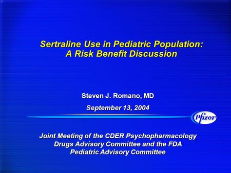 Sertraline Use in Pediatric Population: A Risk Benefit Discussion Steven J. Romano, MD September 13, 2004 Steven J. Romano, MD September 13, 2004 Joint.
