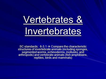 Vertebrates & Invertebrates SC standards: 6-3.1  Compare the characteristic structures of invertebrate animals (including sponges, segmented worms, echinoderms,