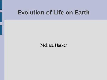 Evolution of Life on Earth Melissa Harker. Prokaryotes-first life form We are closer to archaea than prokaryota (16s rRNA) 3.8 billion years ago bacteria.