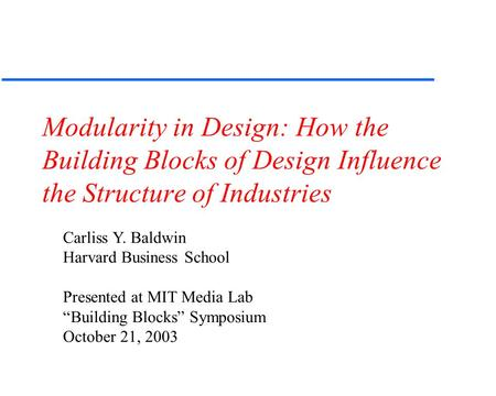 Carliss Y. Baldwin Harvard Business School Presented at MIT Media Lab