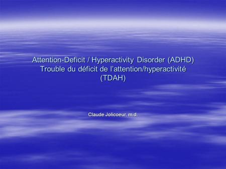 Attention-Deficit / Hyperactivity Disorder (ADHD) Trouble du déficit de l'attention/hyperactivité (TDAH) Claude Jolicoeur. m.d.