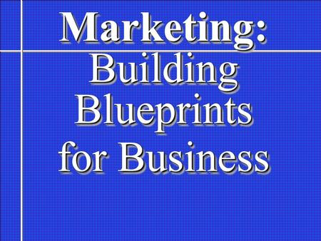 Marketing: Building Blueprints for Business Marketing: Building Blueprints for Business.