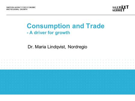 SWEDISH AGENCY FOR ECONOMIC AND REGIONAL GROWTH Consumption and Trade - A driver for growth Dr. Maria Lindqvist, Nordregio.