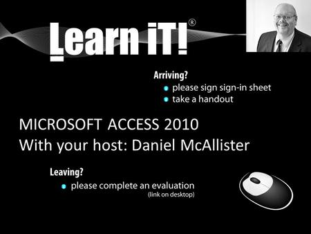 MICROSOFT ACCESS 2010 With your host: Daniel McAllister.