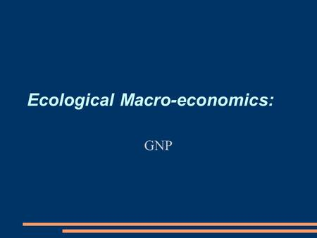 Ecological Macro-economics: GNP. Policy paper ● Comments on all proposals will be done today (sorry for delay) ● 1000 word introduction to problem due.