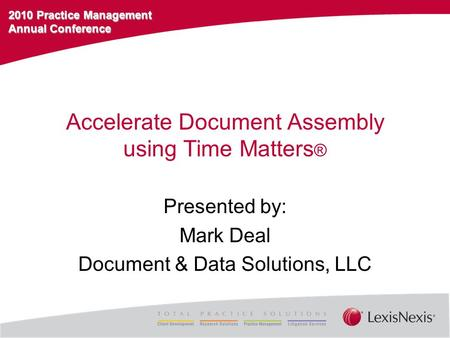2010 Practice Management Annual Conference Accelerate Document Assembly using Time Matters ® Presented by: Mark Deal Document & Data Solutions, LLC.