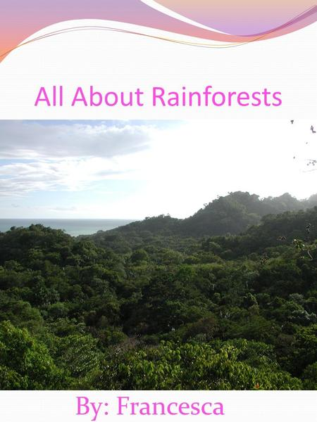 All About Rainforests By: Francesca. Table of contents Introduction ……………………...page 1 Chapter 1: What are Rainforests ….3 Chapter 2: What Rainforests.