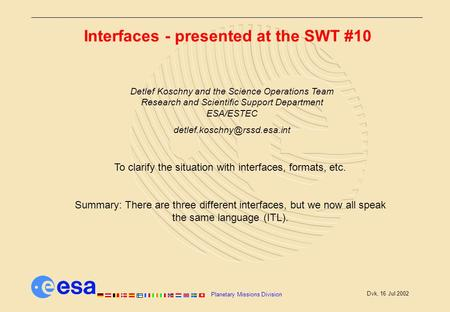 Planetary Missions Division Dvk, 16 Jul 2002 Interfaces - presented at the SWT #10 To clarify the situation with interfaces, formats, etc. Summary: There.