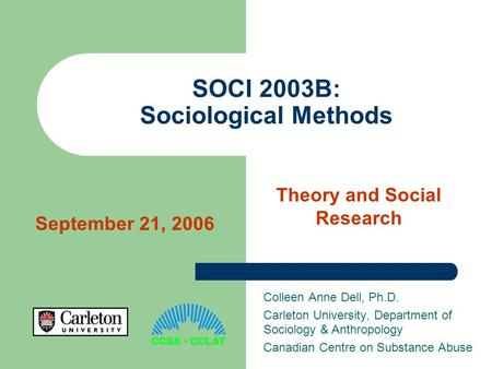 SOCI 2003B: Sociological Methods Colleen Anne Dell, Ph.D. Carleton University, Department of Sociology & Anthropology Canadian Centre on Substance Abuse.