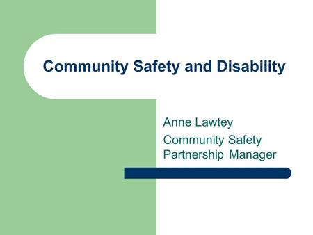 Community Safety and Disability Anne Lawtey Community Safety Partnership Manager.