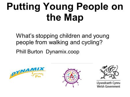 Putting Young People on the Map What's stopping children and young people from walking and cycling? Phill Burton Dynamix.coop.