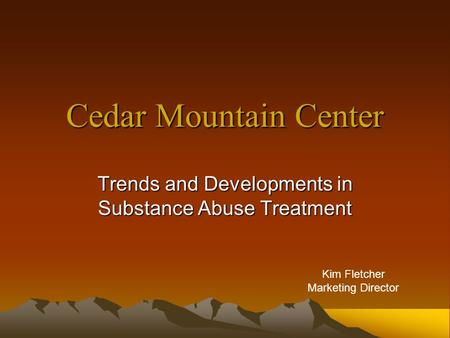 Cedar Mountain Center Trends and Developments in Substance Abuse Treatment Kim Fletcher Marketing Director.