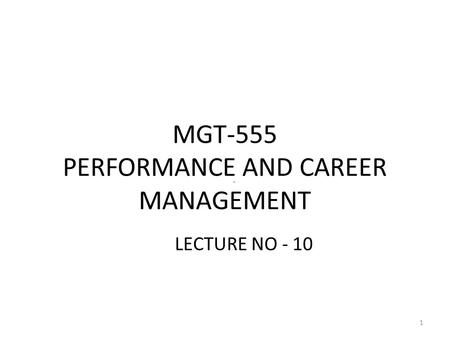 MGT-555 PERFORMANCE AND CAREER MANAGEMENT LECTURE NO - 10 1.