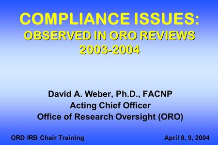 OBSERVED IN ORO REVIEWS 2003-2004 COMPLIANCE ISSUES: OBSERVED IN ORO REVIEWS 2003-2004 David A. Weber, Ph.D., FACNP Acting Chief Officer Office of Research.