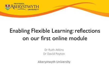 Enabling Flexible Learning: reflections on our first online module Dr Ruth Atkins Dr David Poyton Aberystwyth University.