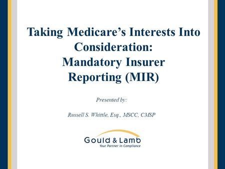 Presented by: Russell S. Whittle, Esq., MSCC, CMSP Taking Medicare's Interests Into Consideration: Mandatory Insurer Reporting (MIR)