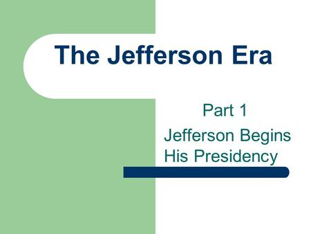 The Jefferson Era Part 1 Jefferson Begins His Presidency.