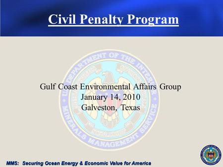 MMS: Securing Ocean Energy & Economic Value for America Gulf Coast Environmental Affairs Group January 14, 2010 Galveston, Texas Civil Penalty Program.