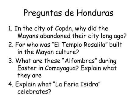 "Preguntas de Honduras 1. In the city of Copán, why did the Mayans abandoned their city long ago? 2. For who was ""El Templo Rosalila"" built in the Mayan."