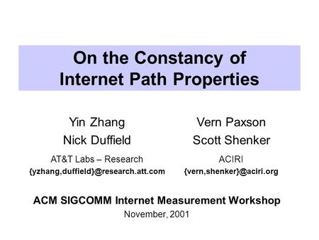 On the Constancy of Internet Path Properties ACM SIGCOMM Internet Measurement Workshop November, 2001 Yin Zhang Nick Duffield Vern Paxson Scott Shenker.