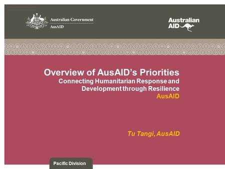 Overview of AusAID's Priorities Connecting Humanitarian Response and Development through Resilience AusAID Tu Tangi, AusAID Pacific Division.