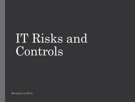 IT Risks and Controls Revised on 2014. Content Internal Control  What is internal control?  Objectives of internal controls  Types of internal controls.