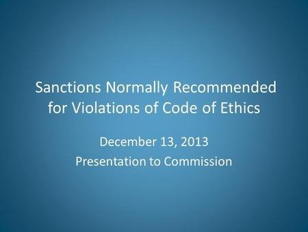 Sanctions Normally Recommended for Violations of Code of Ethics December 13, 2013 Presentation to Commission.