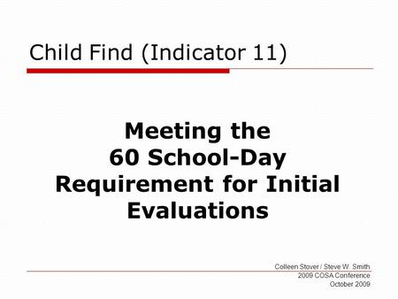 Child Find (Indicator 11) Colleen Stover / Steve W. Smith 2009 COSA Conference October 2009 Meeting the 60 School-Day Requirement for Initial Evaluations.