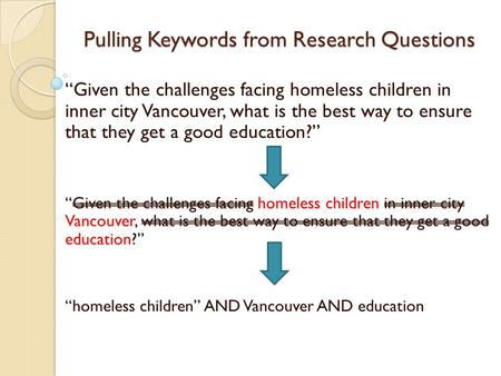 "Pulling Keywords from Research Questions ""Given the challenges facing homeless children in inner city Vancouver, what is the best way to ensure that they."