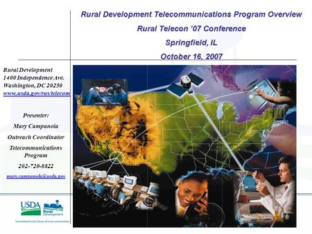 1 Rural Development 1400 Independence Ave. Washington, DC 20250 www.usda.gov/rus/telecom Presenter: Mary Campanola Outreach Coordinator Telecommunications.