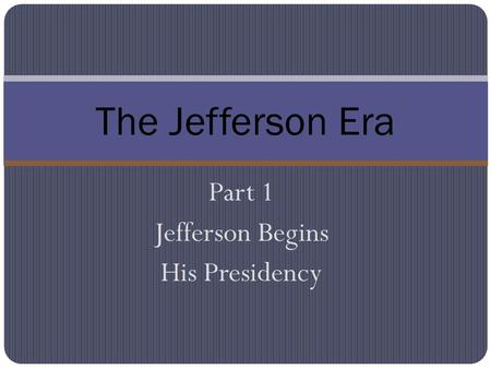 Part 1 Jefferson Begins His Presidency The Jefferson Era.