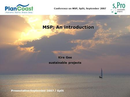 Conference on MSP, Split, September 2007 MSP: An introduction Presentation September 2007 / Split Kira Gee sustainable projects.