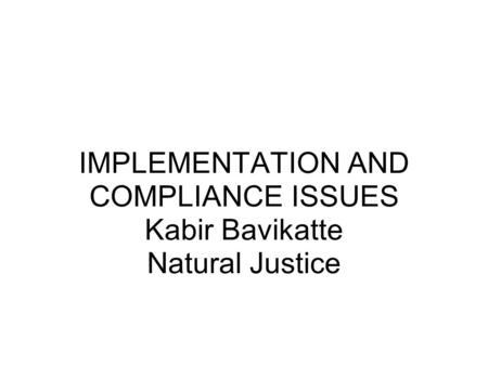 IMPLEMENTATION AND COMPLIANCE ISSUES Kabir Bavikatte Natural Justice.