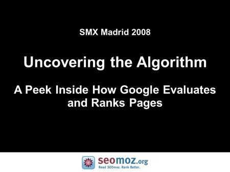 SMX Madrid 2008 Uncovering the Algorithm A Peek Inside How Google Evaluates and Ranks Pages.