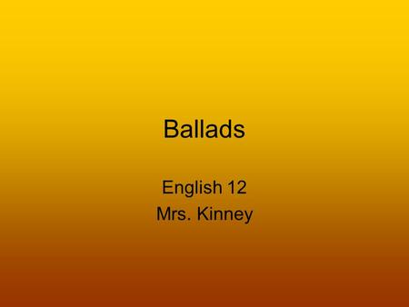Ballads English 12 Mrs. Kinney. What is a Ballad? A ballad is a short narrative poem which is written to be sung and has a simple but dramatic theme.