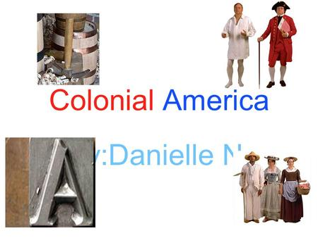 Colonial America By:Danielle N. Work Work in colonial America was tough. You would work long, hard days. There were many jobs you could have. A blacksmith,