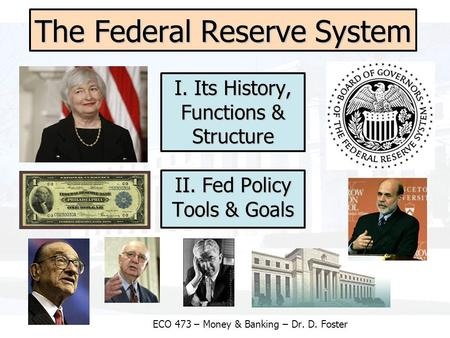 The Federal Reserve System ECO 473 – Money & Banking – Dr. D. Foster I. Its History, Functions & Structure II. Fed Policy Tools & Goals.