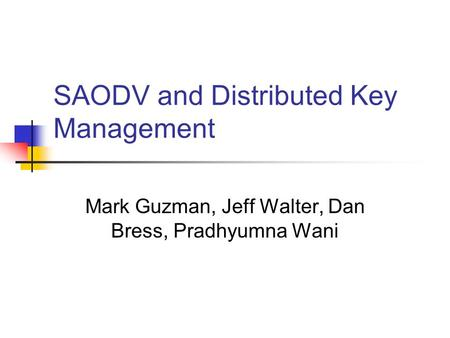 SAODV and Distributed Key Management Mark Guzman, Jeff Walter, Dan Bress, Pradhyumna Wani.