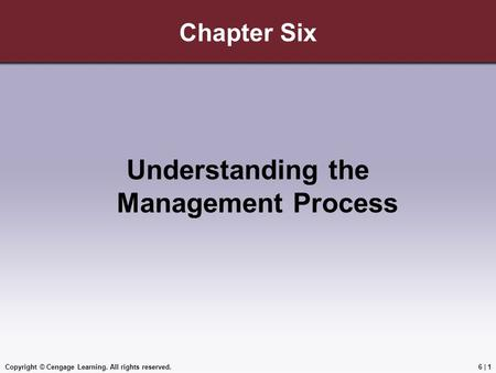 Copyright © Cengage Learning. All rights reserved.6 | 1 Chapter Six Understanding the Management Process.