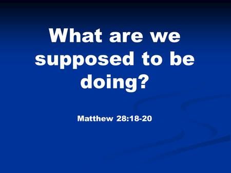 What are we supposed to be doing? Matthew 28:18-20.