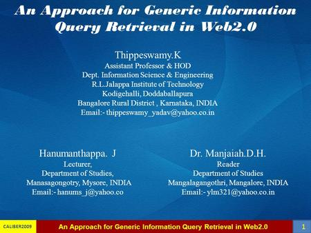 CALIBER2009 An Approach for Generic Information Query Retrieval in Web2.0 Thippeswamy.K Assistant Professor & HOD Dept. Information Science & Engineering.