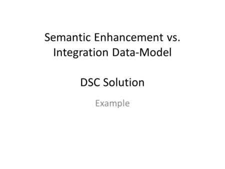 Semantic Enhancement vs. Integration Data-Model DSC Solution