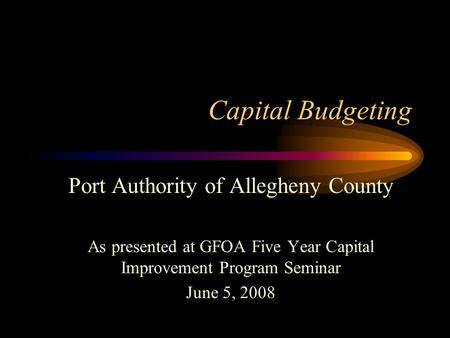 Capital Budgeting Port Authority of Allegheny County As presented at GFOA Five Year Capital Improvement Program Seminar June 5, 2008.