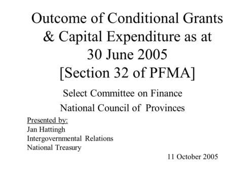 Outcome of Conditional Grants & Capital Expenditure as at 30 June 2005 [Section 32 of PFMA] Select Committee on Finance National Council of Provinces Presented.