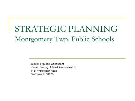STRATEGIC PLANNING Montgomery Twp. Public Schools Judith Ferguson, Consultant Hazard, Young, Attea & Associates Ltd. 1151 Waukegan Road Glenview, IL 60025.