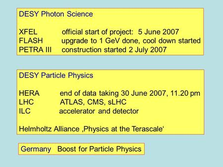 DESY Photon Science XFEL official start of project: 5 June 2007 FLASH upgrade to 1 GeV done, cool down started PETRA III construction started 2 July 2007.