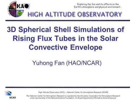 3D Spherical Shell Simulations of Rising Flux Tubes in the Solar Convective Envelope Yuhong Fan (HAO/NCAR) High Altitude Observatory (HAO) – National Center.