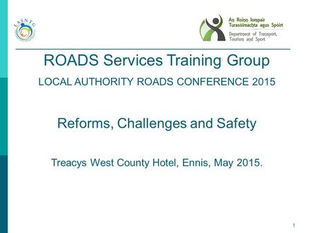 1 ROADS Services Training Group LOCAL AUTHORITY ROADS CONFERENCE 2015 Reforms, Challenges and Safety Treacys West County Hotel, Ennis, May 2015.