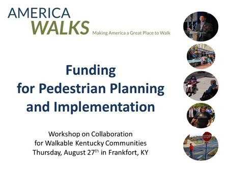 Funding for Pedestrian Planning and Implementation Workshop on Collaboration for Walkable Kentucky Communities Thursday, August 27 th in Frankfort, KY.